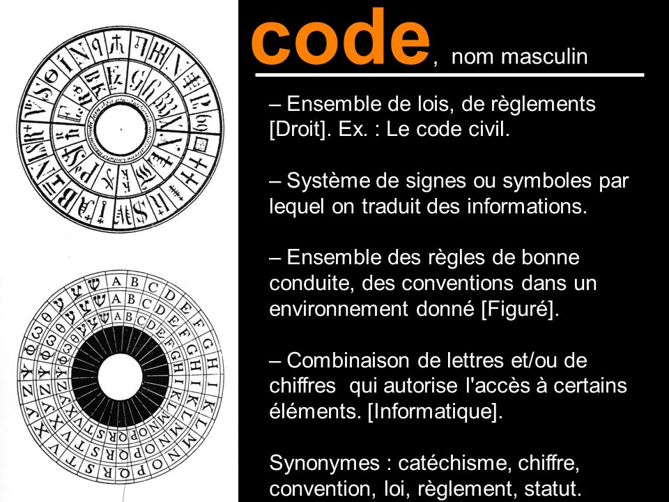 code, nom masculin – Ensemble de lois, de règlements [Droit]. Ex. : Le code civil.